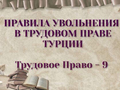 ПРАВИЛА УВОЛЬНЕНИЯ В ТРУДОВОМ ПРАВЕ ТУРЦИИ (Расторжение Трудового Договора)